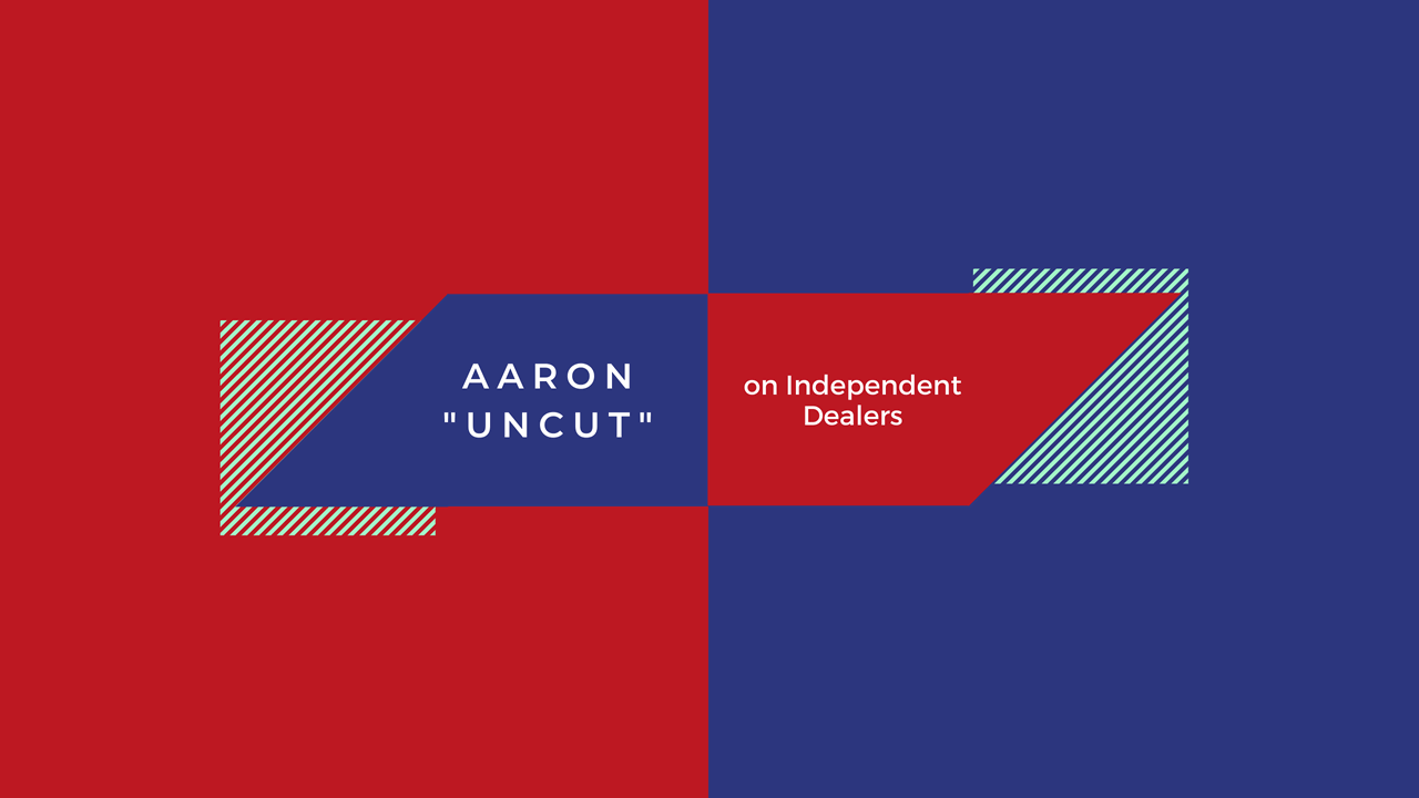 "Aaron ""Uncut"" on Independent Dealers"
